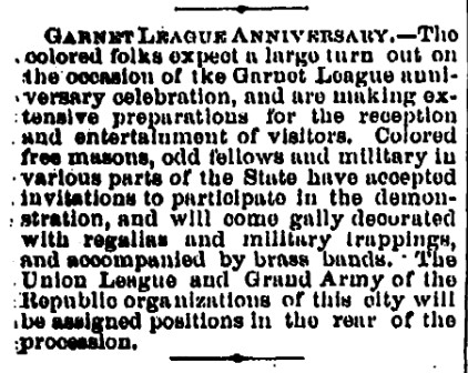 """Newspaper Clipping about the Garnet League Anniversary. """"The colored folks expect a large turn out on the occasion of the Garnet League anniversary celebration, and are making extensive preparations for the reception and entertainment of visitors. Colored free masons, odd fellows, and military in various parts of the State have accepted invitations to participate in the demonstration, and will come gaily decorated with regalia and military trappings, and accompanied by brass bands. The Union League and Grand Army of the Republic organizations of this city will be assigned positions in the rear of the procession."""""""